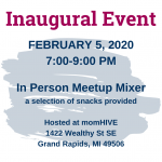 Inaugural Event February 5, 2020 7:00 PM In Person Meetup Mixer a selection of snacks provided Hosted at momHIVE 1422 Wealthy St SE Grand Rapids, MI 49506